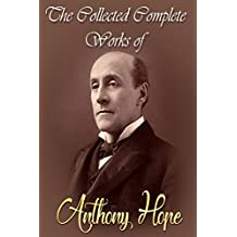 The Collected Complete Works of Anthony Hope (Huge Collection Including Quisante, The Great Miss Driver, The Heart of Princess Osra, The King's Mirror, The Prisoner of Zenda, And More)