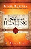 img - for I Believe in Healing: Real Stories from the Bible, History and Today by Cecil Murphey (2013-04-03) book / textbook / text book