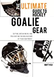 The Ultimate Guide to Hockey Goalie Gear, Matt Hsu, 1460989759