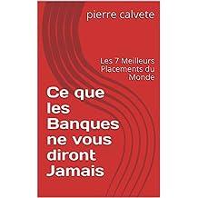 Ce que les Banques ne vous diront Jamais: Les 7 Meilleurs Placements du Monde (French Edition)