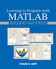 Author Craig Lent's 1st edition of Learning to Program with MATLAB: Building GUI Tools teaches the core concepts of computer programming, such as arrays, loops, function, basic data structures, etc., using MATLAB. The text has a focus on the ...
