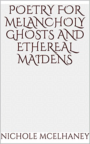 Poetry for Melancholy Ghosts and Ethereal Maidens