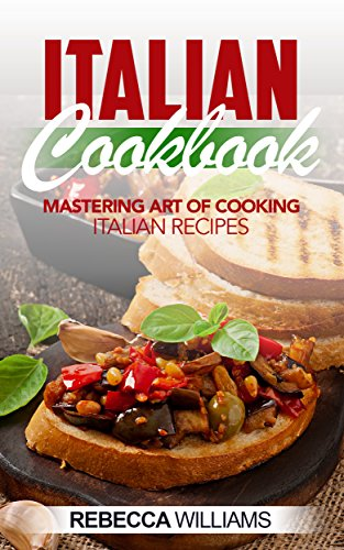Italian Cookbook: Mastering Art of Cooking Italian Recipes (English Edition)