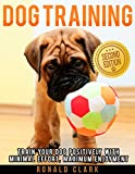 DOG TRAINING: Train Your Dog Positively With Minimal Effort, Maximum Enjoyment (Dog Training Books, Dog Training For Dummies, Dog Obedience Training, Train ... Training,Crate Training, Potty Train Puppy)