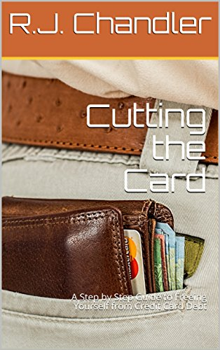 Cutting the Card: A Step by Step Guide to Freeing Yourself from Credit Card Debt