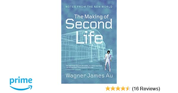The Making of Second Life: Notes from the New World: Wagner James Au