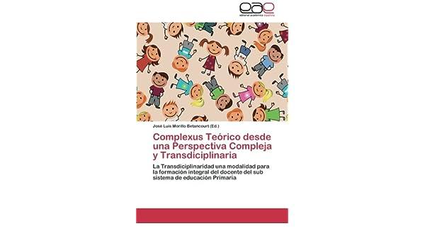 Complexus Teórico desde una Perspectiva Compleja y Transdiciplinaria: La Transdiciplinaridad una modalidad para la formación integral del docente del ... de ...