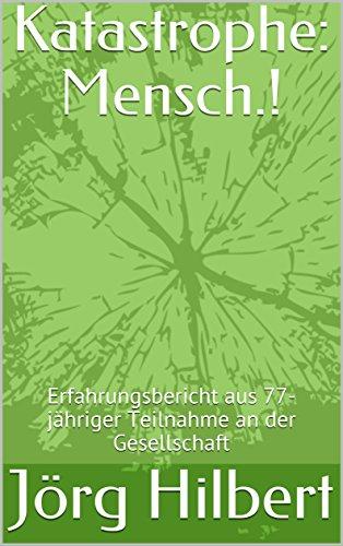 Katastrophe: Mensch.!: Erfahrungsbericht aus 77-jähriger Teilnahme an der Gesellschaft (German Edition)