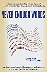 Never Enough Words: How Americans Invented Expressions as Ingenious, Ornery, and Colorful as Themsel ves: How Americans Invented Expressions as ... and Colorful as Themselves / Jeffrey Mcquain.
