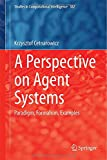 A Perspective on Agent Systems: Paradigm, Formalism, Examples (Studies in Computational Intelligence), Krzysztof Cetnarowicz, 3319131966