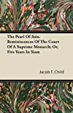 The Pearl of Asia. Reminiscences of the Court of a Supreme Monarch; or, Five Years in Siam, Jacob T. Child, 1446066525