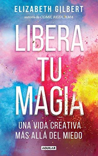Libera tu magia / Big Magic: Una Vida Creativa Mas Alla Del Miedo (Spanish Edition)