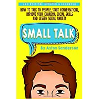 Small Talk: How to Talk to People, Improve Your Charisma, Social Skills, Conversation Starters & Lessen Social Anxiety…