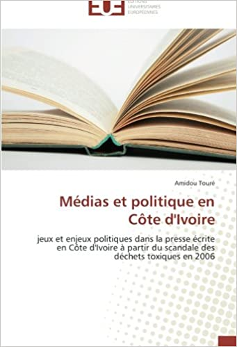 Médias et politique en Côte d'Ivoire: jeux et enjeux politiques dans la presse écrite en Côte d'Ivoire à partir du scandale des déchets toxiques en 2006