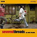 Severed Threads Radio/TV Program by John Dryden Narrated by Brian d'Arcy James, Ameet Chana, Hugo Docking