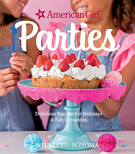 American Girl Parties: Delicious recipes for holidays & fun occasions by American Girl, Williams Sonoma