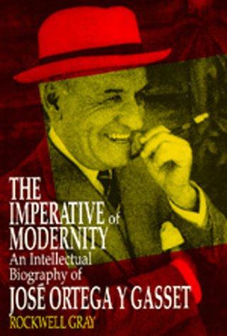 The Imperative of Modernity: An Intellectual Biography of José Ortega y Gasset