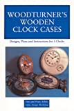 Woodturner's Wooden Clock Cases : Designs, Plans and Instructions for 5 Clocks, Ashby, Peter and Ashby, Tim, 0854420576
