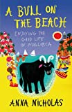 A Bull on the Beach: Enjoying the good life in Mallorca: Written by Anna Nicholas, 2012 Edition, Publisher: Summersdale [Paperback]