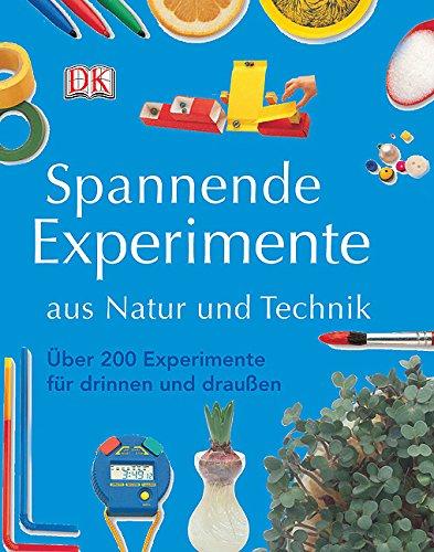 Spannende Experimente aus Natur und Technik: Über 200 Experimente für drinnen und draußen