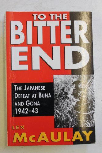 To the Bitter End: The Japanese Defeat at Buna and Gona 1942-43