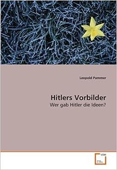 Hitlers Vorbilder: Wer gab Hitler die Ideen? by Leopold Pammer (2009-03-03)