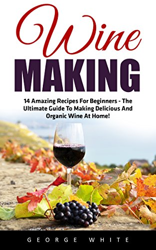 Wine Making: 14 Amazing Recipes for Beginners - The Ultimate Guide to Making Delicious and Organic Wine at Home! (Home Brew, Wine Making, Wine Recipes) by [White, George]