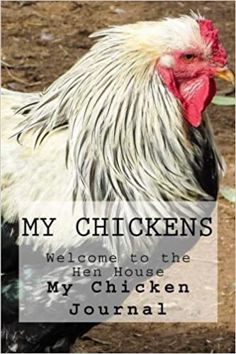 My Chickens: Welcome to the Hen House : My Chicken Journal (Volume 1)