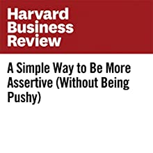 A Simple Way to Be More Assertive (Without Being Pushy) Other by Andy Molinsky Narrated by Fleet Cooper