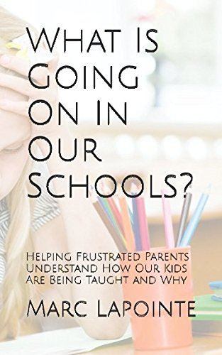 What Is Going On In Our Schools?: Helping Frustrated Parents Understand How Our Kids Are Being Taught and Why