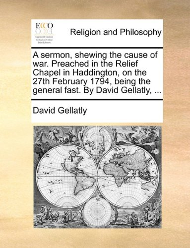 Download A sermon, shewing the cause of war. Preached in the Relief Chapel in Haddington, on the 27th February 1794, being the general fast. By David Gellatly, ... pdf