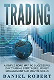 Trading: A Simple Roadmap To Successful Day Trading Strategies, Money Management and Mental Skills (Trading, Daytrading, Forex,Money Management, Stocks, Investing, Strategy)