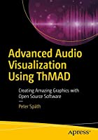 Advanced Audio Visualization Using ThMAD: Creating Amazing Graphics with Open Source Software Front Cover