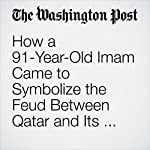 How a 91-Year-Old Imam Came to Symbolize the Feud Between Qatar and Its Neighbors | Sudarsan Raghavan,Joby Warrick