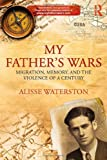 My Father's Wars : Migration, Memory, and the Violence of a Century, Waterston, Alisse, 0415859174