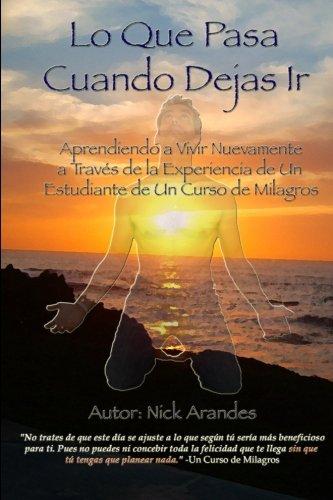 Lo Que Pasa Cuando Dejas Ir: Aprendiendo A Vivir Nuevamente A Través De La Experiencia De Un Estudiante De Un Curso De Milagros (Spanish Edition)