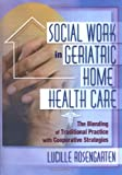 Social Work in Geriatric Home Health Care : The Blending of Traditional Practice with Cooperative Strategies, Rosengarten, Lucille, 0789007460
