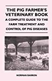 The Pig Farmer's Veterinary Book - a Complete Guide to the Farm Treatment and Control of Pig Diseases, Norman Barron, 1446540243