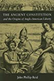 The Ancient Constitution : And the Origins of Anglo-American Liberty, Reid, John Phillip, 0875803423