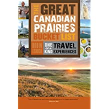 The Great Canadian Prairies Bucket List: One-of-a-Kind Travel Experiences (The Great Canadian Bucket List Book 5)