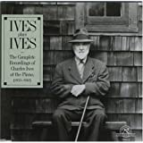 Ives Plays Ives The Complete Recordings of Charles Ives at the Piano, 1933-1943