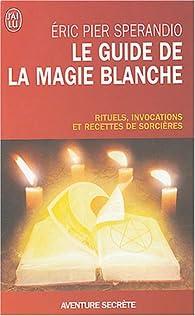 Le Guide de la magie blanche : Rituels, invocations et recettes de sorciers par Eric Pier Sperandio