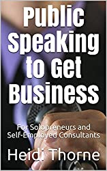 Public Speaking to Get Business: For Solopreneurs and Self-Employed Consultants