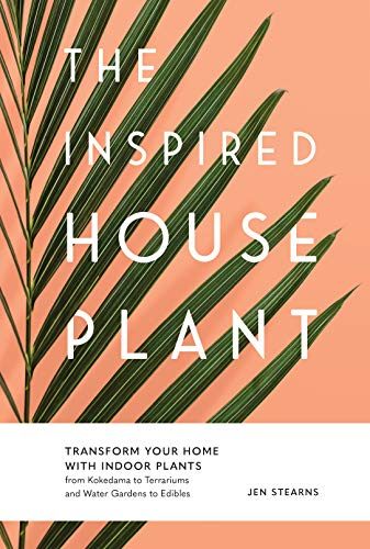 The Inspired Houseplant: Transform Your Home with Indoor Plants from Kokedama to Terrariums and Water Gardens to Edibles (Best Plants For Kokedama)