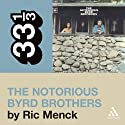 The Byrds' 'The Notorious Byrd Brothers' (33 1/3 Series) Audiobook by Ric Menck Narrated by Christopher Hurt