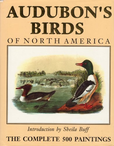 Audubon's Birds of North America: The Complete 500 Paintings by John James and Sheila Buff [ntroduction]. Audobon (1990-05-03)