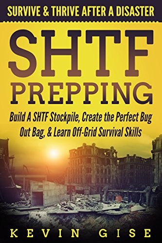SHTF Prepping: Survive & Thrive After A Disaster - Build A SHTF Stockpile, Create the Perfect Bug Out Bag, & Learn Off-Grid Survival Skills by [Gise, Kevin]