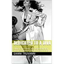 Dedicated To A Diva: A Novel, Short Stories and Poems Inspired By The Great Romanian Soprano, Angela Gheorghiu