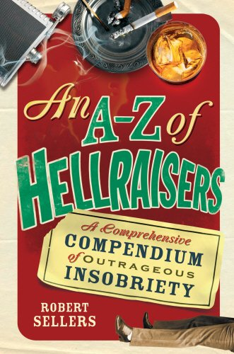 An A-Z of Hellraisers: A Comprehensive Compendium of Outrageous Insobriety Robert Sellers