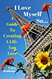 I Love Myself So...: A Guide To Creating A Life You Love